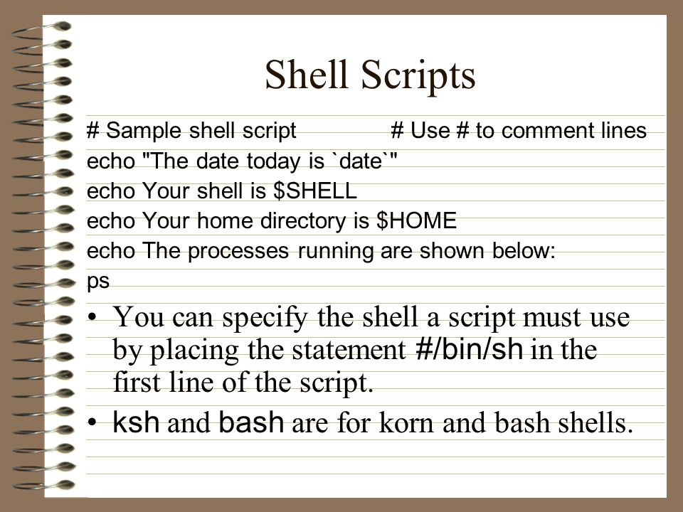 Shell Scripts # Sample shell script # Use # to comment lines echo The date today is `date` echo Your shell is $SHELL echo Your home directory is $HOME echo The processes running are shown below: ps You can specify the shell a script must use by placing the statement #/bin/sh in the first line of the script.
