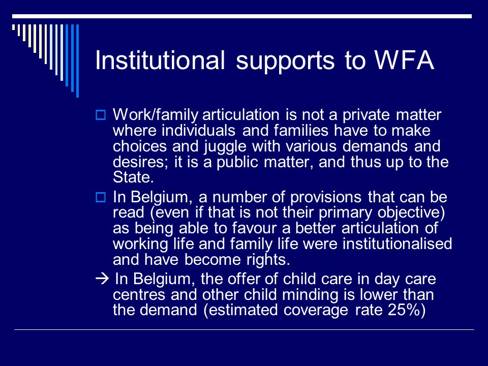 Institutional supports to WFA  Work/family articulation is not a private matter where individuals and families have to make choices and juggle with various demands and desires; it is a public matter, and thus up to the State.