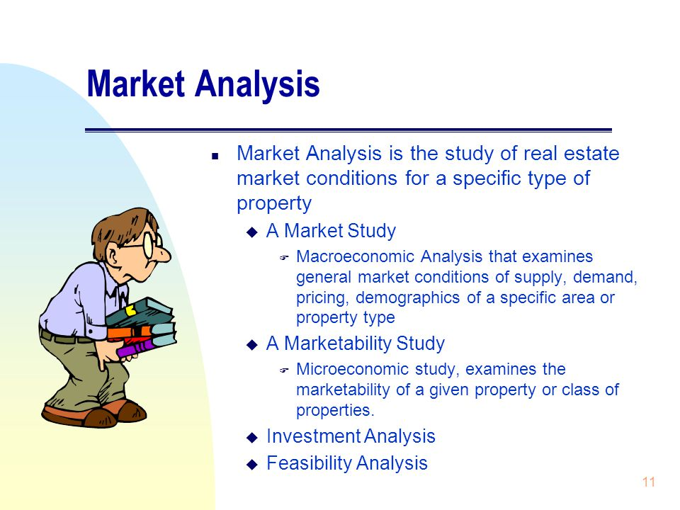 11 Market Analysis n Market Analysis is the study of real estate market conditions for a specific type of property u A Market Study F Macroeconomic Analysis that examines general market conditions of supply, demand, pricing, demographics of a specific area or property type u A Marketability Study F Microeconomic study, examines the marketability of a given property or class of properties.