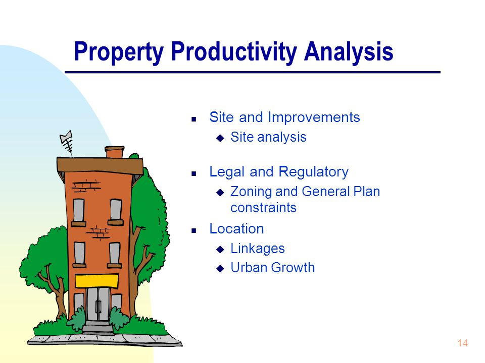 14 Property Productivity Analysis n Site and Improvements u Site analysis n Legal and Regulatory u Zoning and General Plan constraints n Location u Linkages u Urban Growth