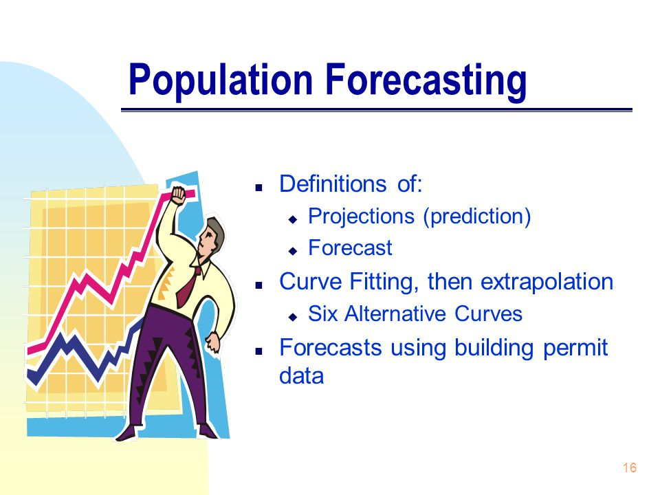 16 Population Forecasting n Definitions of: u Projections (prediction) u Forecast n Curve Fitting, then extrapolation u Six Alternative Curves n Forecasts using building permit data