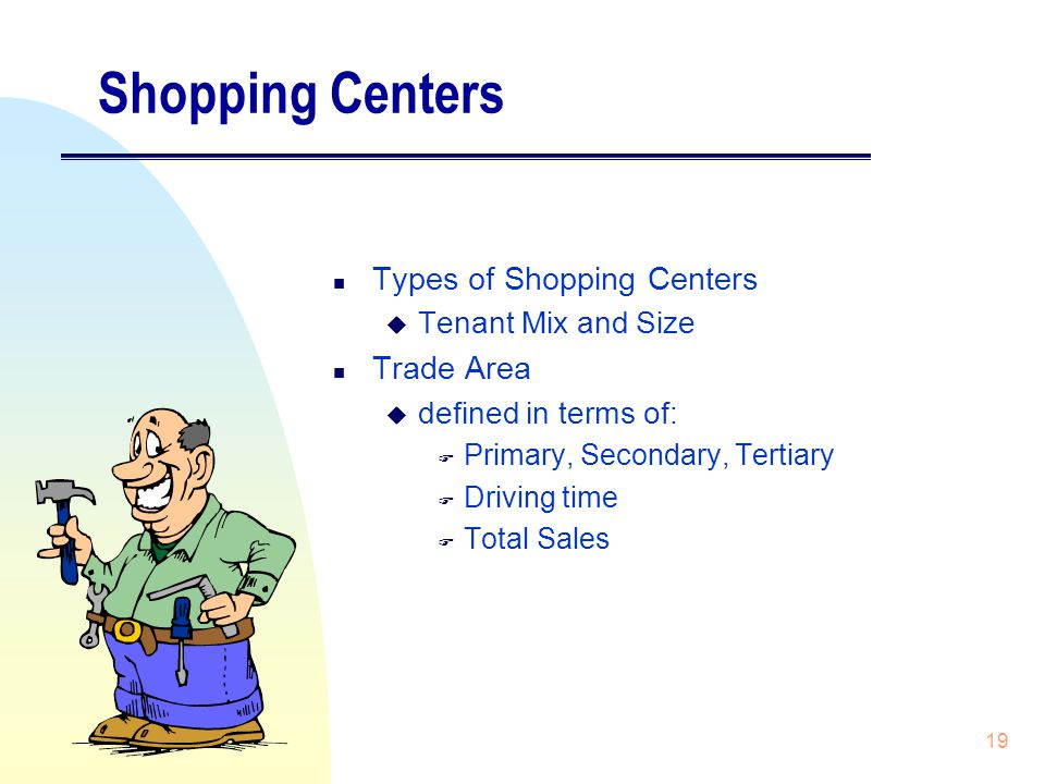 19 Shopping Centers n Types of Shopping Centers u Tenant Mix and Size n Trade Area u defined in terms of: F Primary, Secondary, Tertiary F Driving time F Total Sales