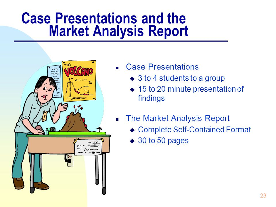 23 Case Presentations and the Market Analysis Report n Case Presentations u 3 to 4 students to a group u 15 to 20 minute presentation of findings n The Market Analysis Report u Complete Self-Contained Format u 30 to 50 pages