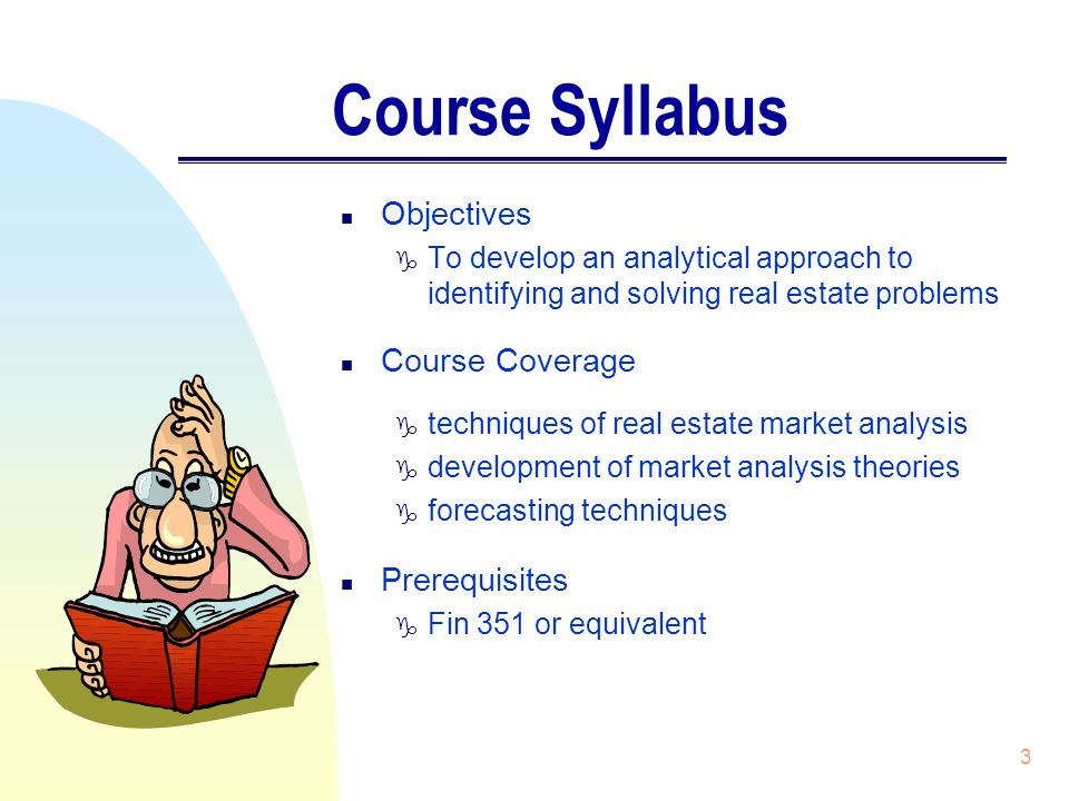 3 Course Syllabus n Objectives g To develop an analytical approach to identifying and solving real estate problems n Course Coverage g techniques of real estate market analysis g development of market analysis theories g forecasting techniques n Prerequisites g Fin 351 or equivalent
