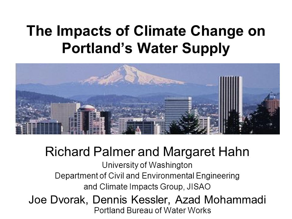 The Impacts of Climate Change on Portland's Water Supply Richard Palmer and Margaret Hahn University of Washington Department of Civil and Environmental Engineering and Climate Impacts Group, JISAO Joe Dvorak, Dennis Kessler, Azad Mohammadi Portland Bureau of Water Works