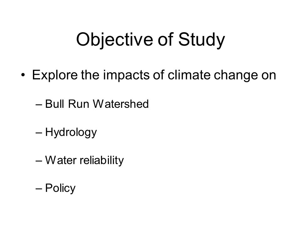 Objective of Study Explore the impacts of climate change on –Bull Run Watershed –Hydrology –Water reliability –Policy