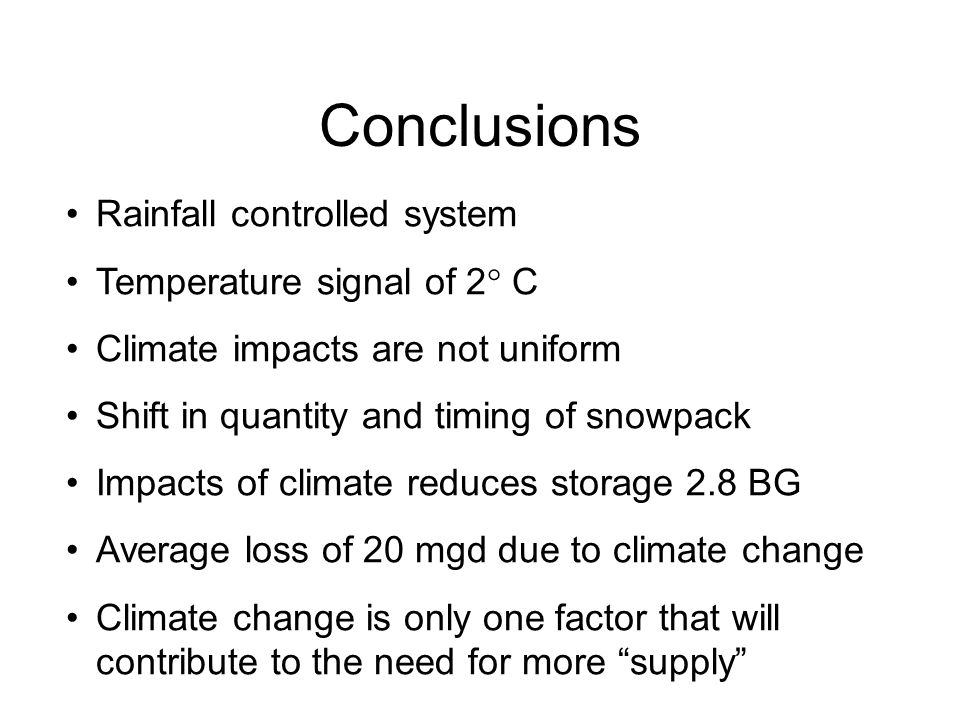 Conclusions Rainfall controlled system Temperature signal of 2  C Climate impacts are not uniform Shift in quantity and timing of snowpack Impacts of climate reduces storage 2.8 BG Average loss of 20 mgd due to climate change Climate change is only one factor that will contribute to the need for more supply
