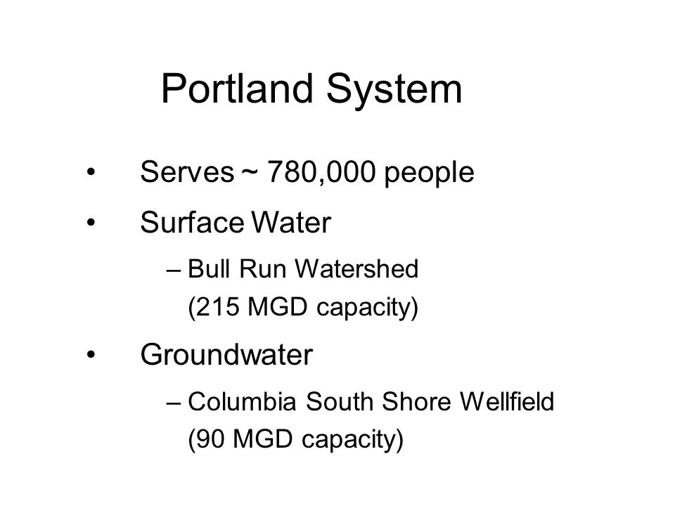 Portland System Serves ~ 780,000 people Surface Water –Bull Run Watershed (215 MGD capacity) Groundwater –Columbia South Shore Wellfield (90 MGD capacity)