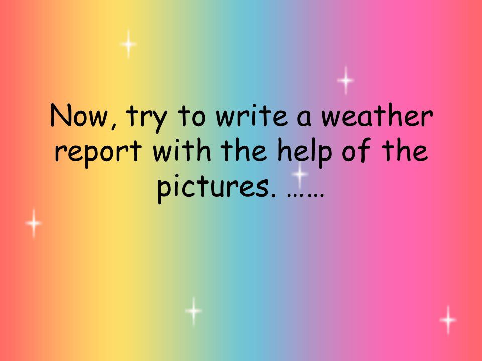 Now, try to write a weather report with the help of the pictures. ……