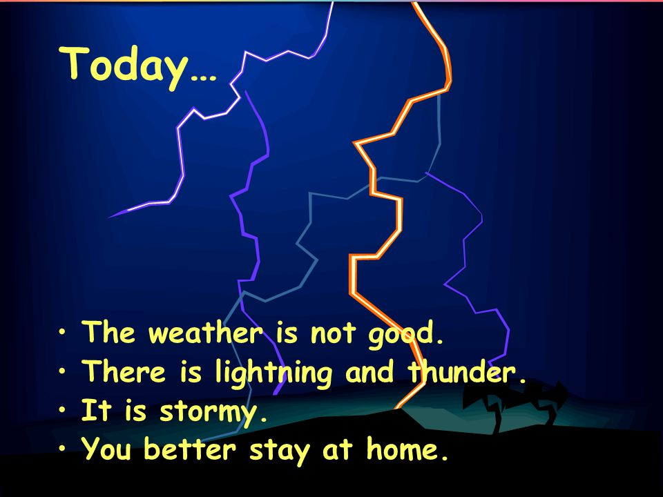 Today… The weather is not good. There is lightning and thunder.