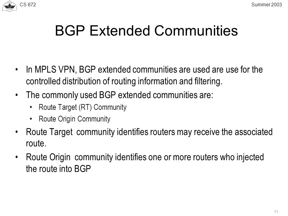 CS Summer 2003 BGP Extended Communities In MPLS VPN, BGP extended communities are used are use for the controlled distribution of routing information and filtering.