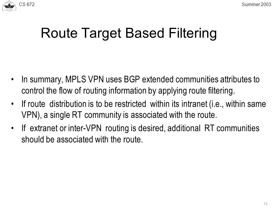 CS Summer 2003 Route Target Based Filtering In summary, MPLS VPN uses BGP extended communities attributes to control the flow of routing information by applying route filtering.