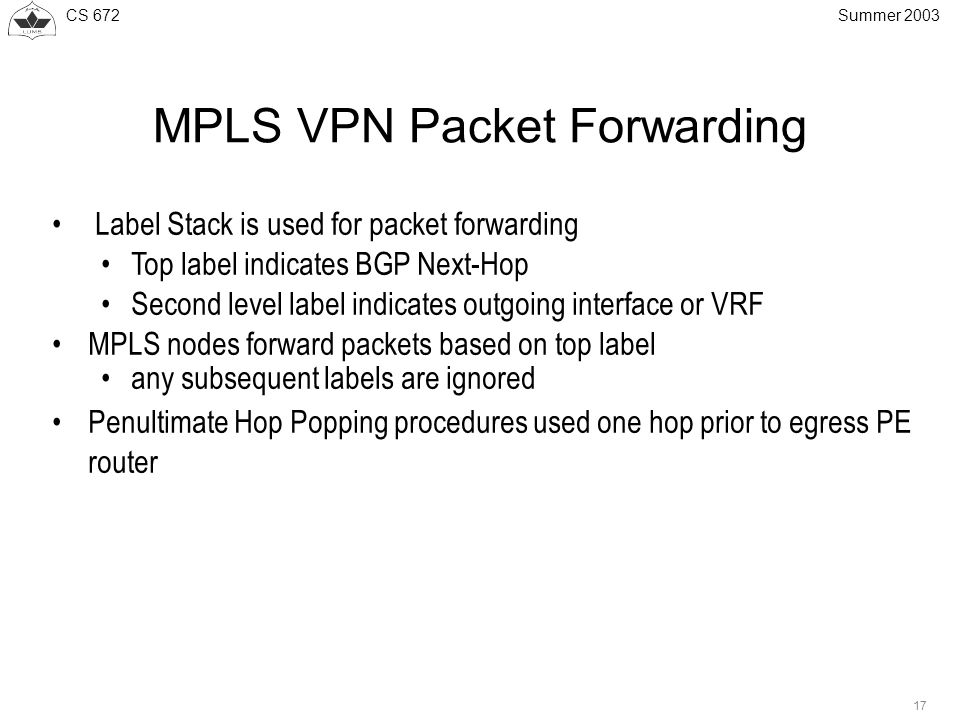 CS Summer 2003 MPLS VPN Packet Forwarding Label Stack is used for packet forwarding Top label indicates BGP Next-Hop Second level label indicates outgoing interface or VRF MPLS nodes forward packets based on top label any subsequent labels are ignored Penultimate Hop Popping procedures used one hop prior to egress PE router