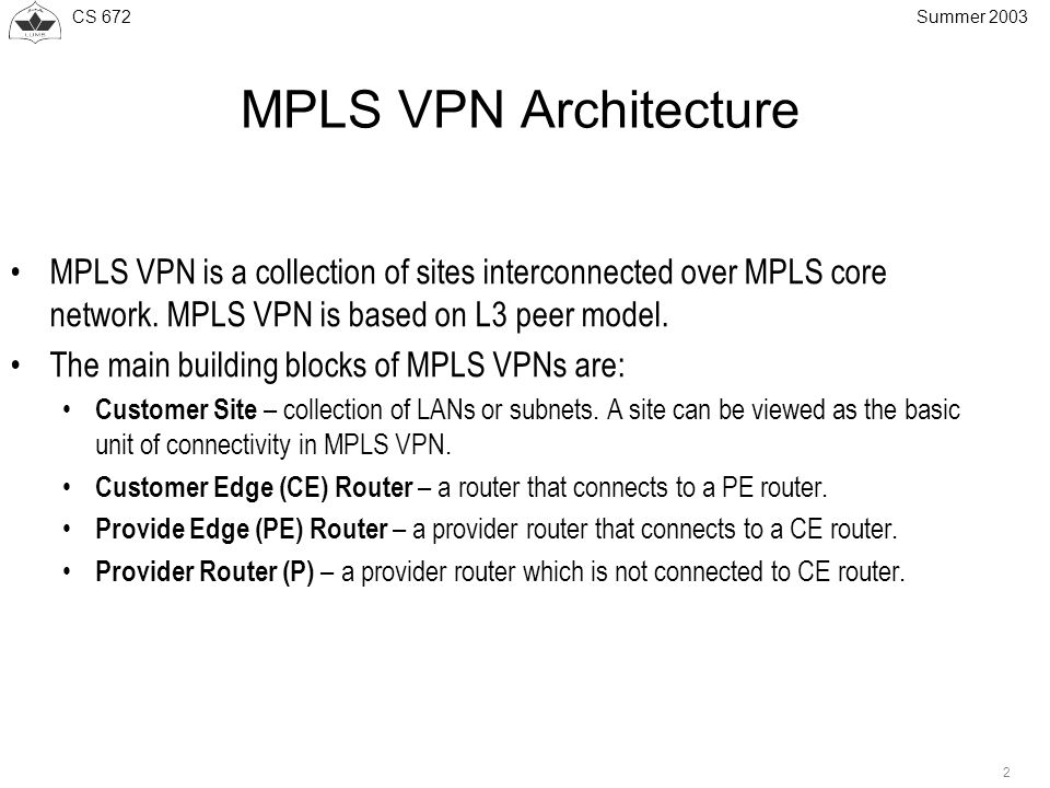 CS Summer 2003 MPLS VPN Architecture MPLS VPN is a collection of sites interconnected over MPLS core network.