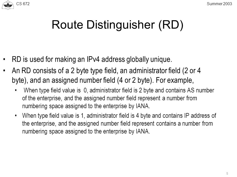 CS Summer 2003 Route Distinguisher (RD) RD is used for making an IPv4 address globally unique.