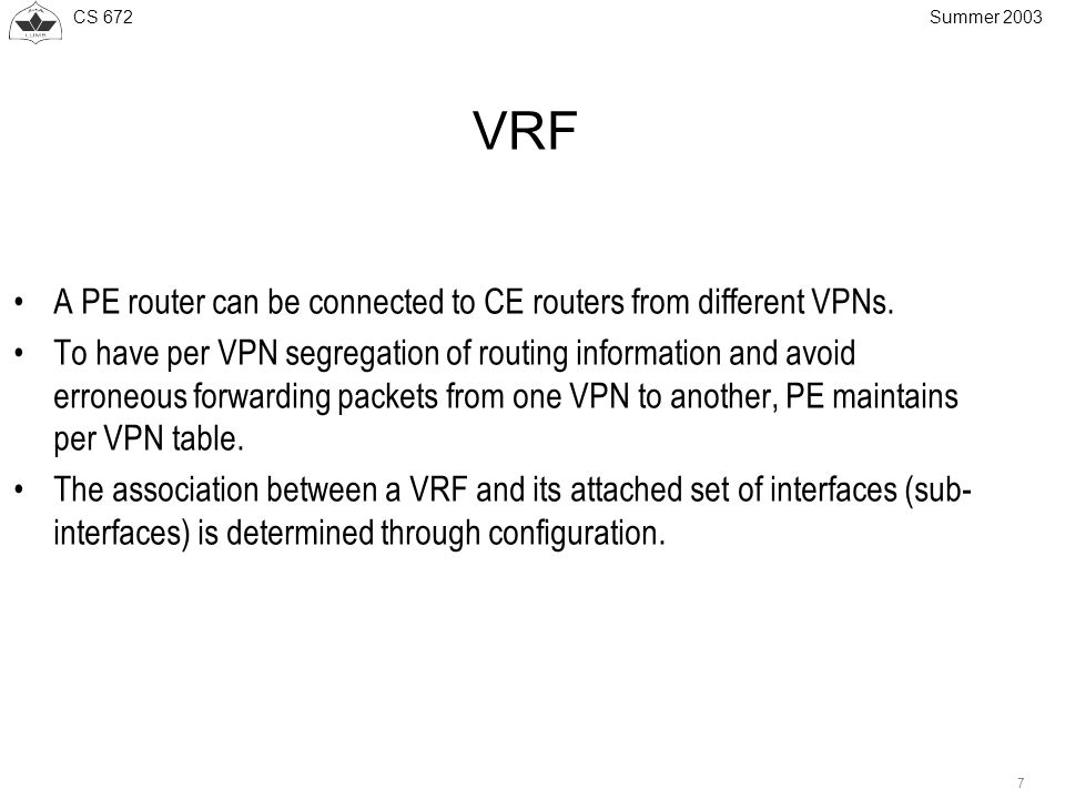CS Summer 2003 VRF A PE router can be connected to CE routers from different VPNs.