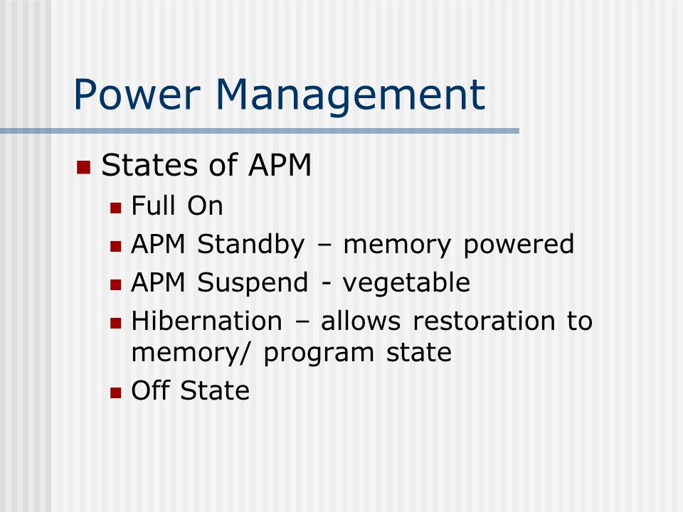Power Management States of APM Full On APM Standby – memory powered APM Suspend - vegetable Hibernation – allows restoration to memory/ program state Off State