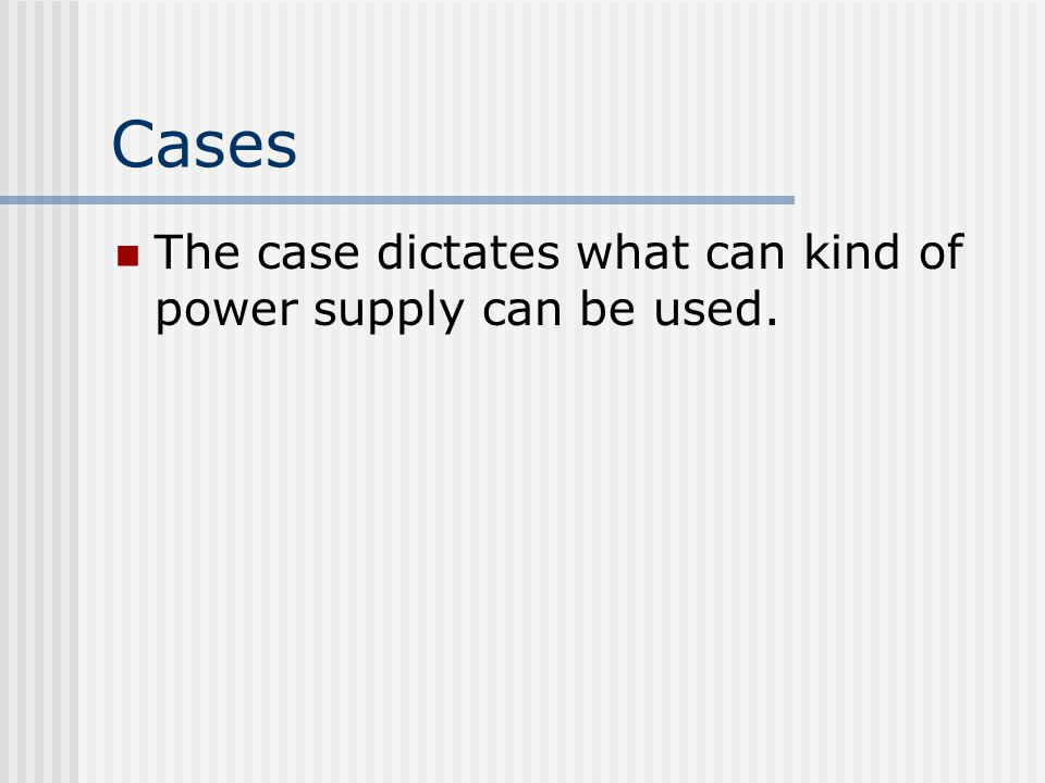 Cases The case dictates what can kind of power supply can be used.
