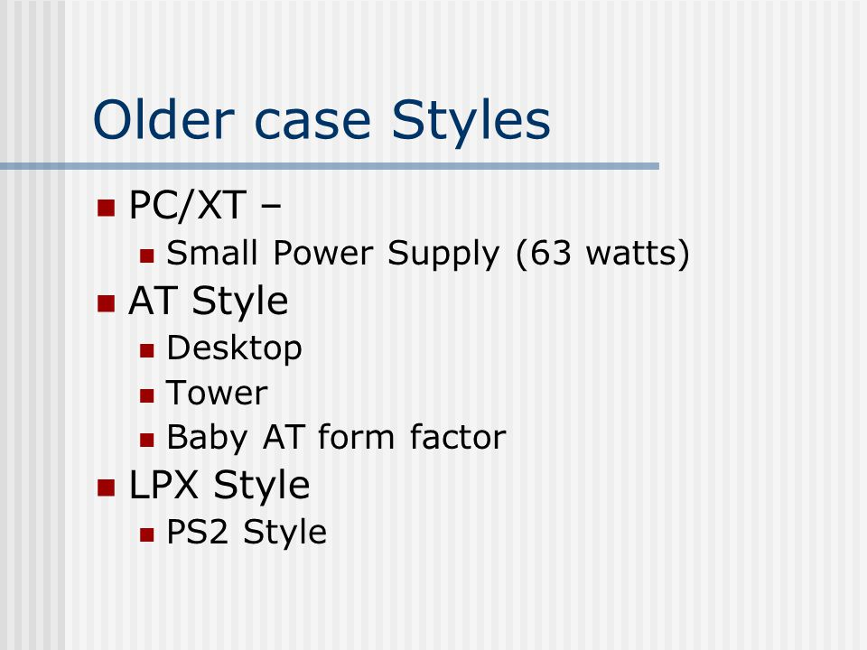 Older case Styles PC/XT – Small Power Supply (63 watts) AT Style Desktop Tower Baby AT form factor LPX Style PS2 Style