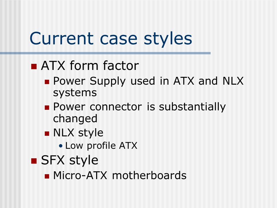 Current case styles ATX form factor Power Supply used in ATX and NLX systems Power connector is substantially changed NLX style Low profile ATX SFX style Micro-ATX motherboards