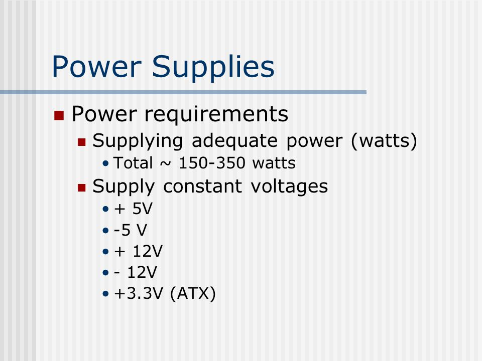 Power Supplies Power requirements Supplying adequate power (watts) Total ~ watts Supply constant voltages + 5V -5 V + 12V - 12V +3.3V (ATX)