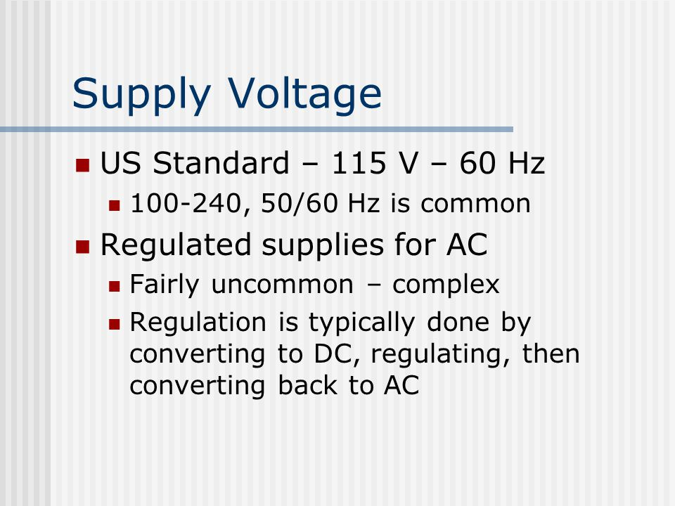Supply Voltage US Standard – 115 V – 60 Hz , 50/60 Hz is common Regulated supplies for AC Fairly uncommon – complex Regulation is typically done by converting to DC, regulating, then converting back to AC