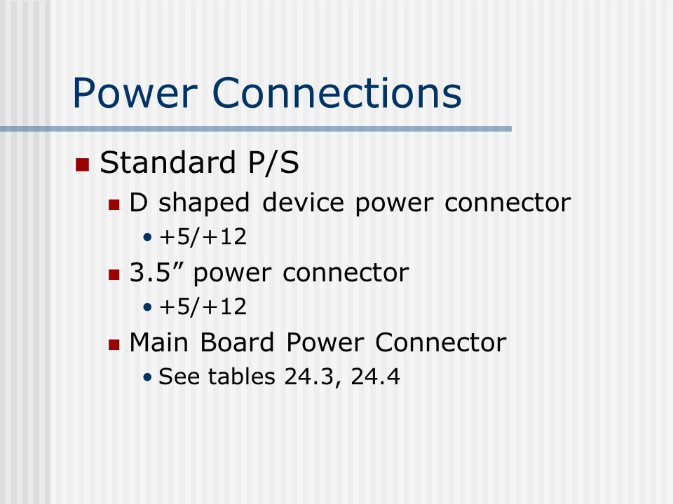 Power Connections Standard P/S D shaped device power connector +5/ power connector +5/+12 Main Board Power Connector See tables 24.3, 24.4