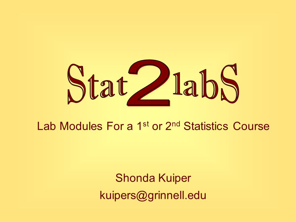 Lab Modules For a 1 st or 2 nd Statistics Course Shonda Kuiper