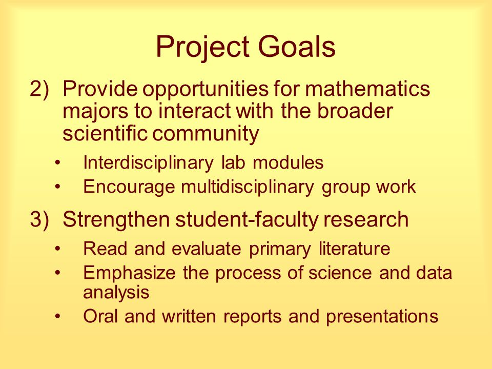 Project Goals 2)Provide opportunities for mathematics majors to interact with the broader scientific community Interdisciplinary lab modules Encourage multidisciplinary group work 3)Strengthen student-faculty research Read and evaluate primary literature Emphasize the process of science and data analysis Oral and written reports and presentations