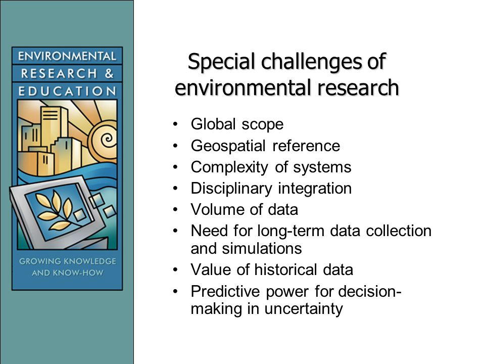 Special challenges of environmental research Global scope Geospatial reference Complexity of systems Disciplinary integration Volume of data Need for long-term data collection and simulations Value of historical data Predictive power for decision- making in uncertainty