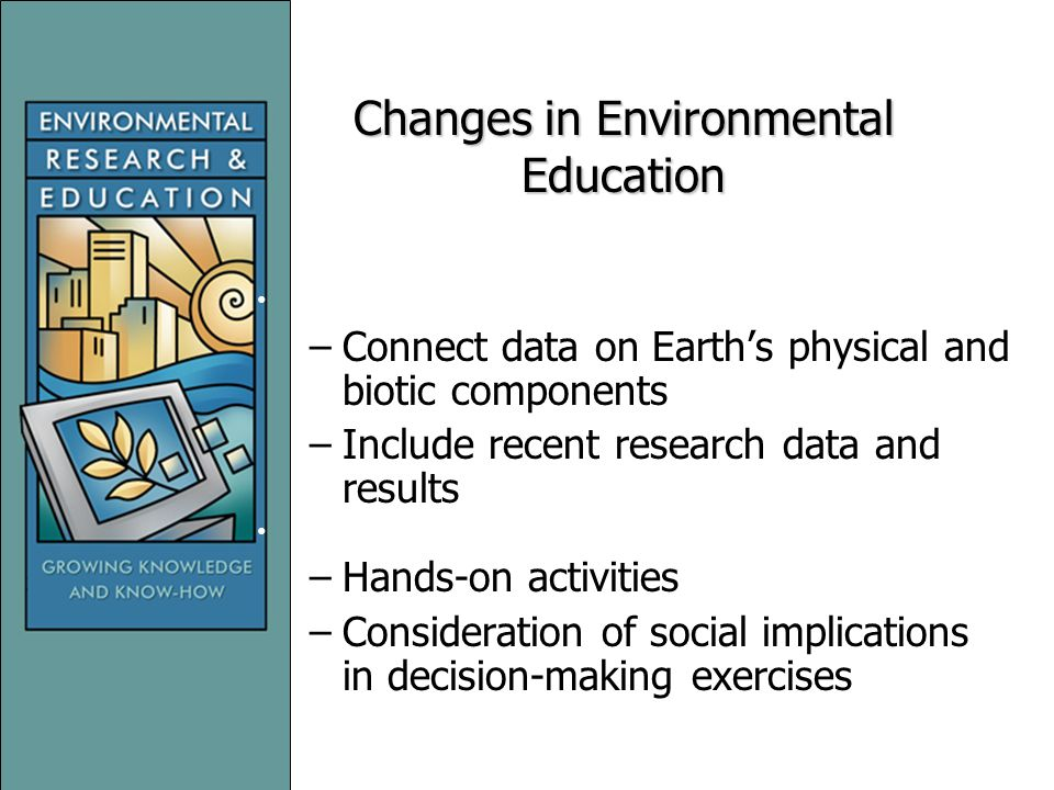 Changes in Environmental Education New demands for curricular materials –Connect data on Earth's physical and biotic components –Include recent research data and results Discovery-based learning –Hands-on activities –Consideration of social implications in decision-making exercises