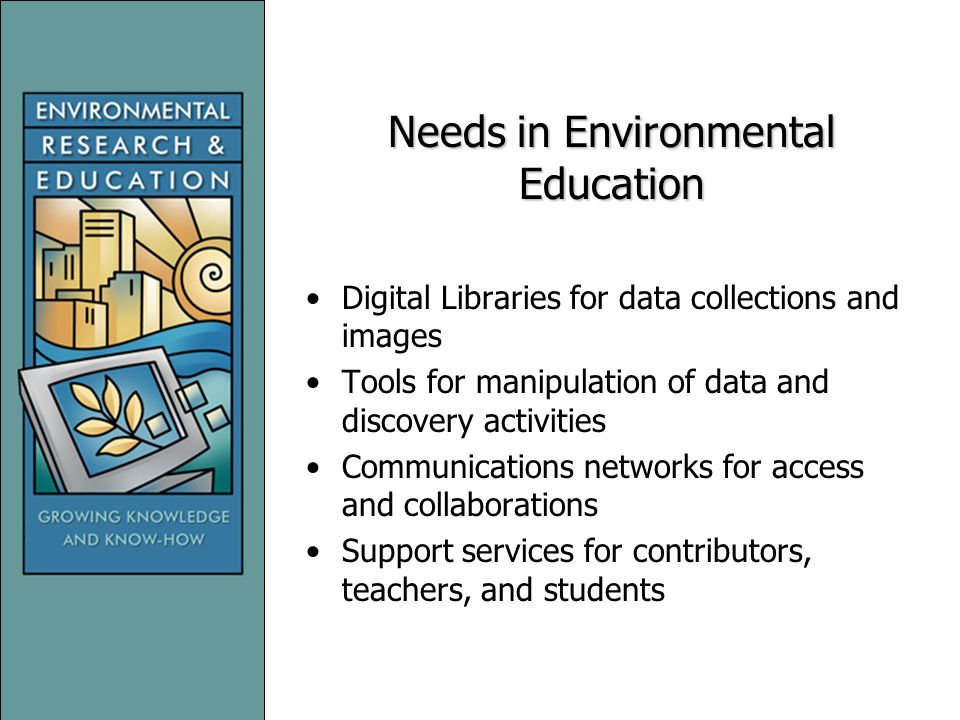 Needs in Environmental Education Digital Libraries for data collections and images Tools for manipulation of data and discovery activities Communications networks for access and collaborations Support services for contributors, teachers, and students