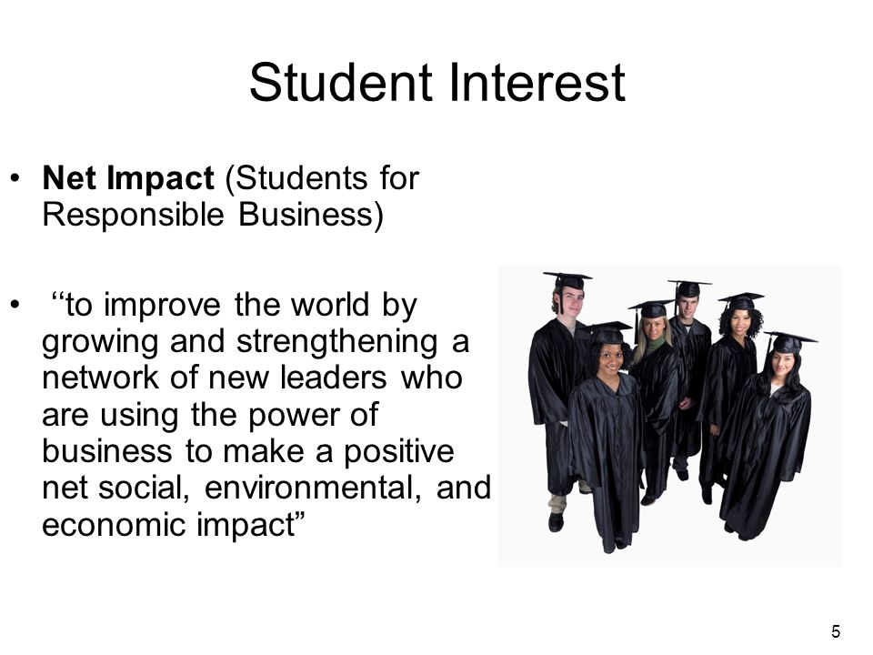 5 Student Interest Net Impact (Students for Responsible Business) ''to improve the world by growing and strengthening a network of new leaders who are using the power of business to make a positive net social, environmental, and economic impact
