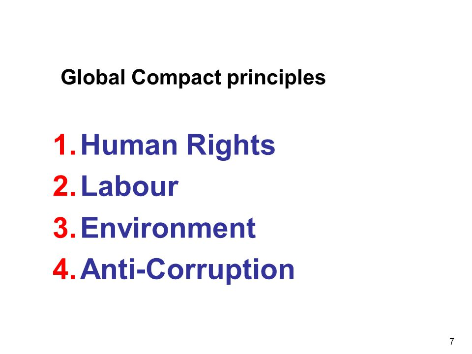 7 Global Compact principles 1.Human Rights 2.Labour 3.Environment 4.Anti-Corruption
