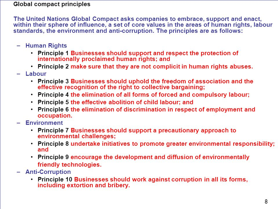 8 Global compact principles The United Nations Global Compact asks companies to embrace, support and enact, within their sphere of influence, a set of core values in the areas of human rights, labour standards, the environment and anti-corruption.