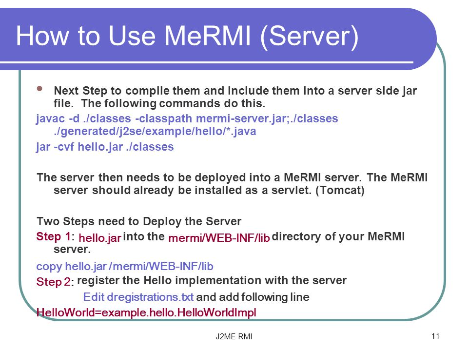 J2ME RMI11 How to Use MeRMI (Server) Next Step to compile them and include them into a server side jar file.