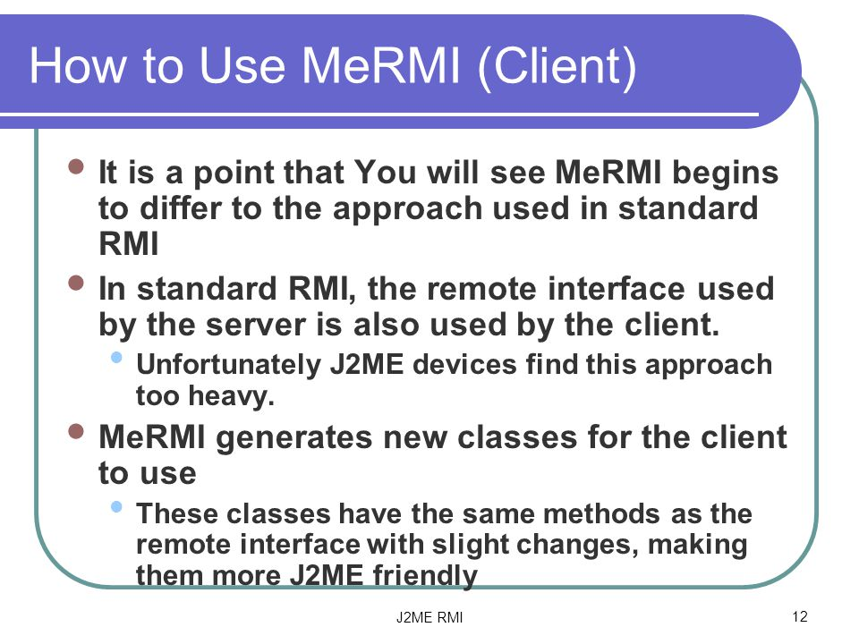 J2ME RMI12 How to Use MeRMI (Client) It is a point that You will see MeRMI begins to differ to the approach used in standard RMI In standard RMI, the remote interface used by the server is also used by the client.