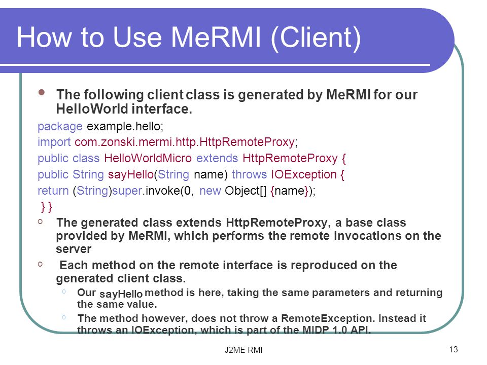 J2ME RMI13 How to Use MeRMI (Client) The following client class is generated by MeRMI for our HelloWorld interface.