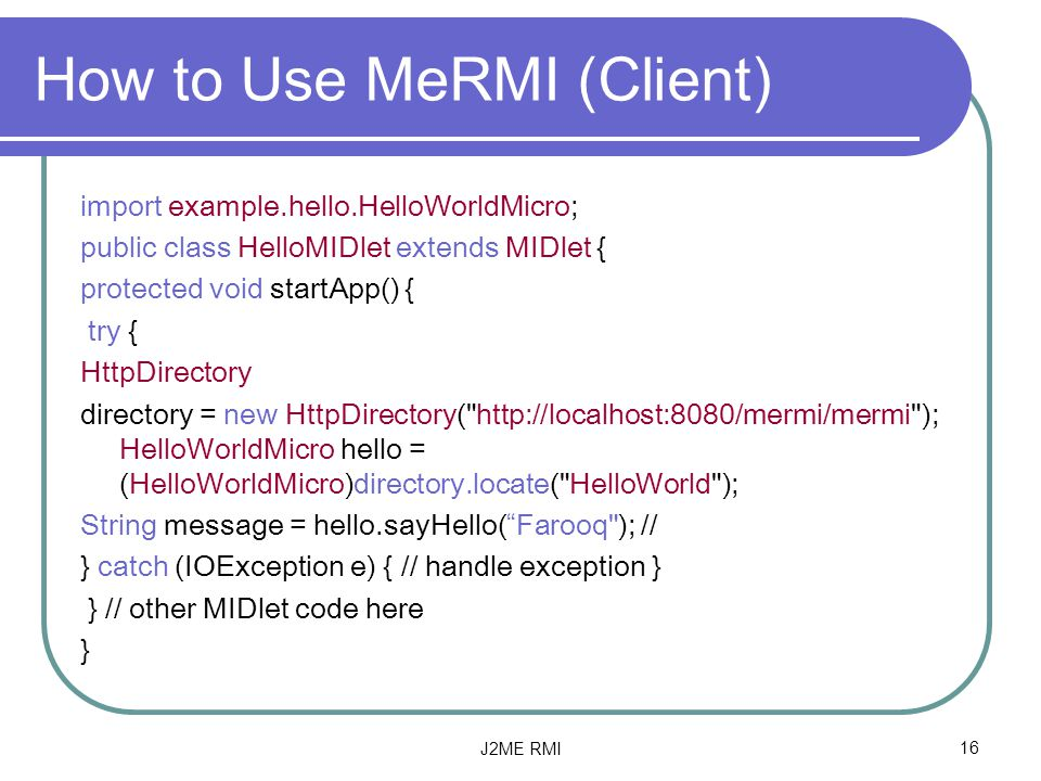 J2ME RMI16 How to Use MeRMI (Client) import example.hello.HelloWorldMicro; public class HelloMIDlet extends MIDlet { protected void startApp() { try { HttpDirectory directory = new HttpDirectory(   ); HelloWorldMicro hello = (HelloWorldMicro)directory.locate( HelloWorld ); String message = hello.sayHello( Farooq ); // } catch (IOException e) { // handle exception } } // other MIDlet code here }