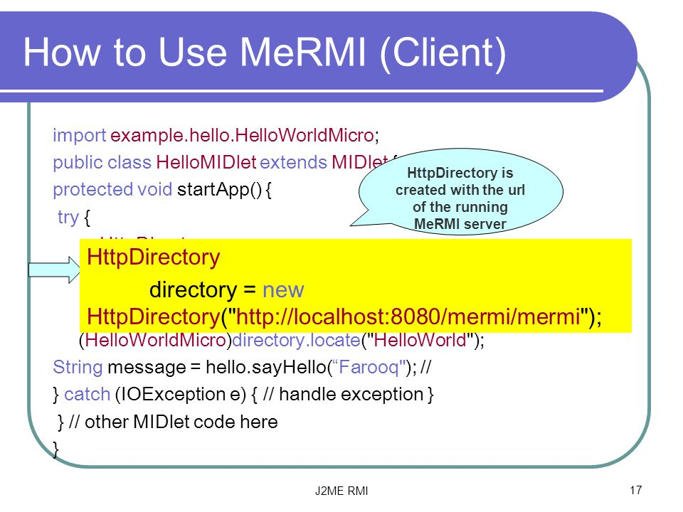 J2ME RMI17 How to Use MeRMI (Client) import example.hello.HelloWorldMicro; public class HelloMIDlet extends MIDlet { protected void startApp() { try { HttpDirectory directory = new HttpDirectory(   ); HelloWorldMicro hello = (HelloWorldMicro)directory.locate( HelloWorld ); String message = hello.sayHello( Farooq ); // } catch (IOException e) { // handle exception } } // other MIDlet code here } HttpDirectory is created with the url of the running MeRMI server HttpDirectory directory = new HttpDirectory(   );
