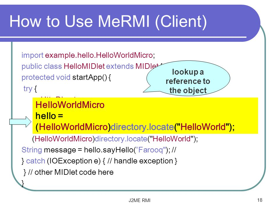 J2ME RMI18 How to Use MeRMI (Client) import example.hello.HelloWorldMicro; public class HelloMIDlet extends MIDlet { protected void startApp() { try { HttpDirectory directory = new HttpDirectory(   ); HelloWorldMicro hello = (HelloWorldMicro)directory.locate( HelloWorld ); String message = hello.sayHello( Farooq ); // } catch (IOException e) { // handle exception } } // other MIDlet code here } lookup a reference to the object HelloWorldMicro hello = (HelloWorldMicro)directory.locate( HelloWorld );