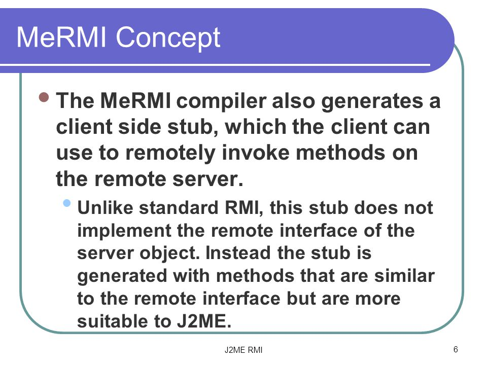 J2ME RMI6 MeRMI Concept The MeRMI compiler also generates a client side stub, which the client can use to remotely invoke methods on the remote server.