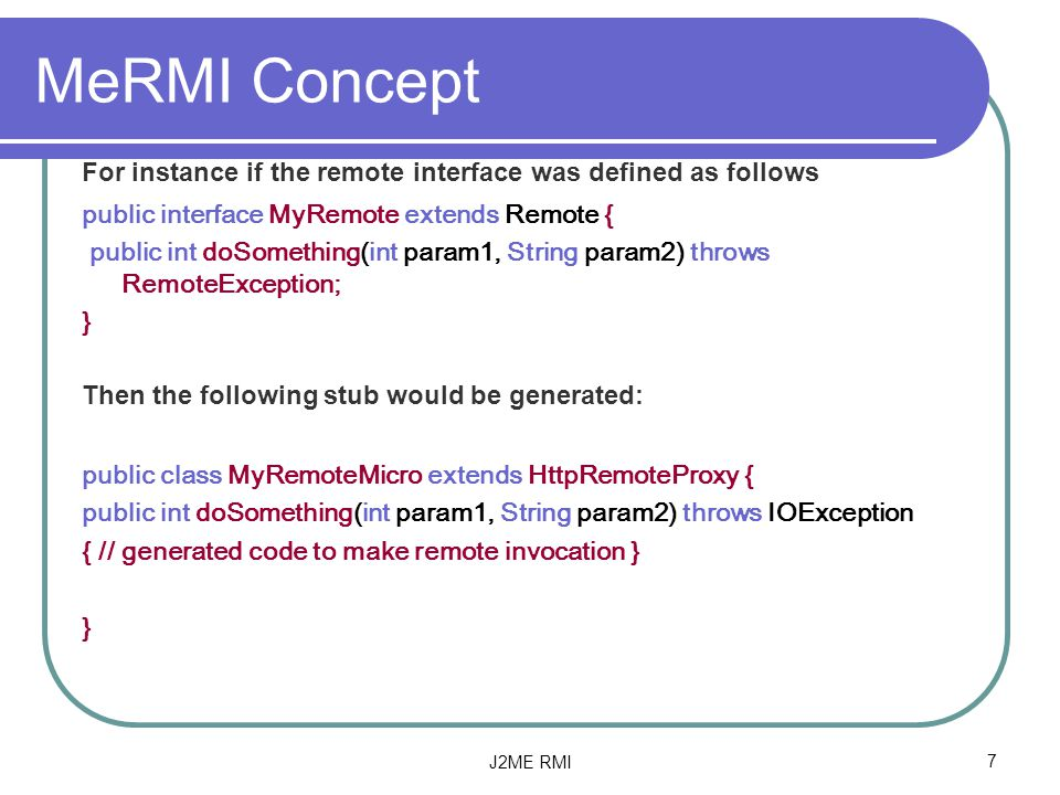 J2ME RMI7 MeRMI Concept For instance if the remote interface was defined as follows public interface MyRemote extends Remote { public int doSomething(int param1, String param2) throws RemoteException; } Then the following stub would be generated: public class MyRemoteMicro extends HttpRemoteProxy { public int doSomething(int param1, String param2) throws IOException { // generated code to make remote invocation } }
