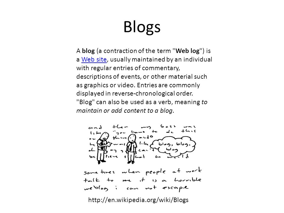 Blogs A blog (a contraction of the term Web log ) is a Web site, usually maintained by an individual with regular entries of commentary, descriptions of events, or other material such as graphics or video.