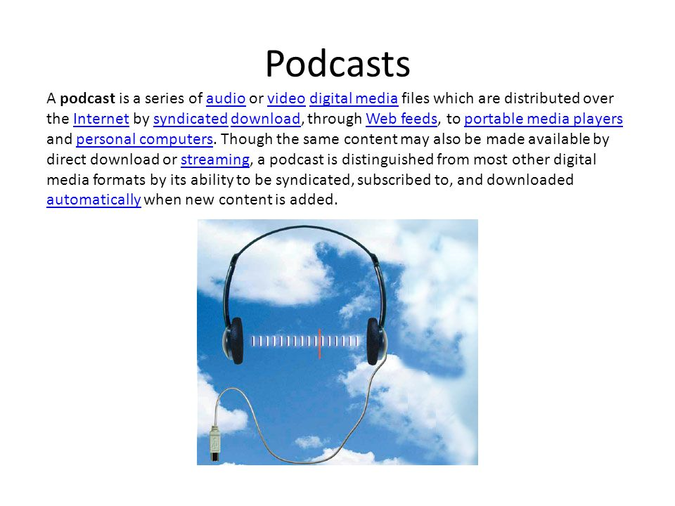 Podcasts A podcast is a series of audio or video digital media files which are distributed over the Internet by syndicated download, through Web feeds, to portable media players and personal computers.
