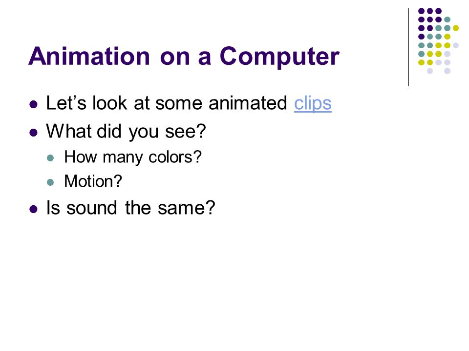 Animation on a Computer Let's look at some animated clipsclips What did you see.