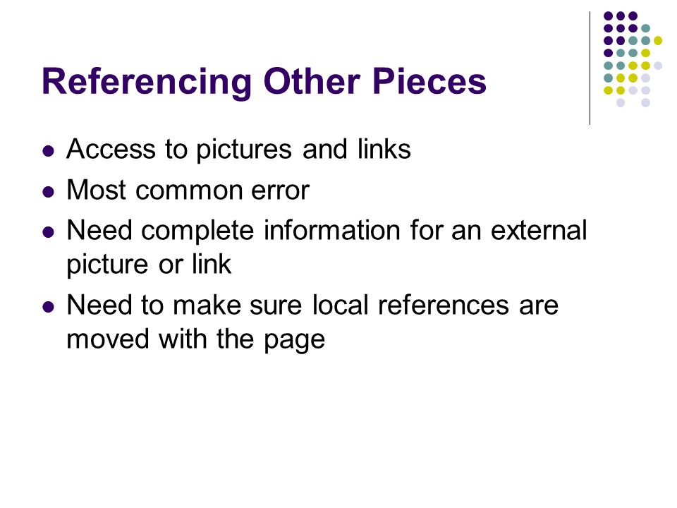 Referencing Other Pieces Access to pictures and links Most common error Need complete information for an external picture or link Need to make sure local references are moved with the page