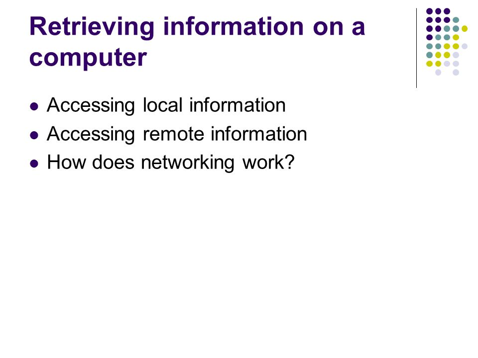 Retrieving information on a computer Accessing local information Accessing remote information How does networking work