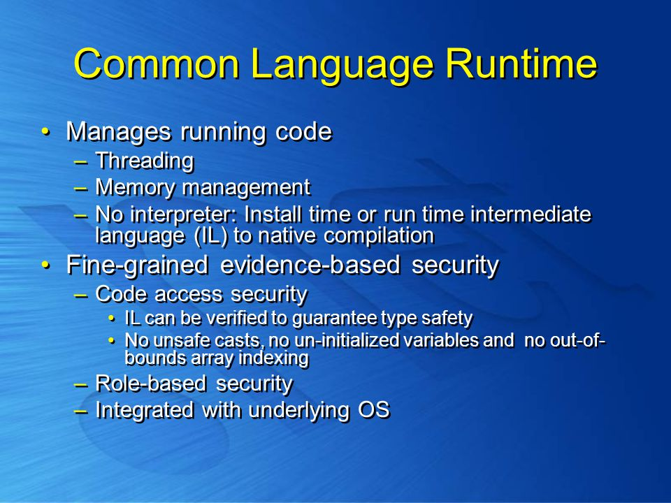 Common Language Runtime Manages running code –Threading –Memory management –No interpreter: Install time or run time intermediate language (IL) to native compilation Fine-grained evidence-based security –Code access security IL can be verified to guarantee type safety No unsafe casts, no un-initialized variables and no out-of- bounds array indexing –Role-based security –Integrated with underlying OS Manages running code –Threading –Memory management –No interpreter: Install time or run time intermediate language (IL) to native compilation Fine-grained evidence-based security –Code access security IL can be verified to guarantee type safety No unsafe casts, no un-initialized variables and no out-of- bounds array indexing –Role-based security –Integrated with underlying OS
