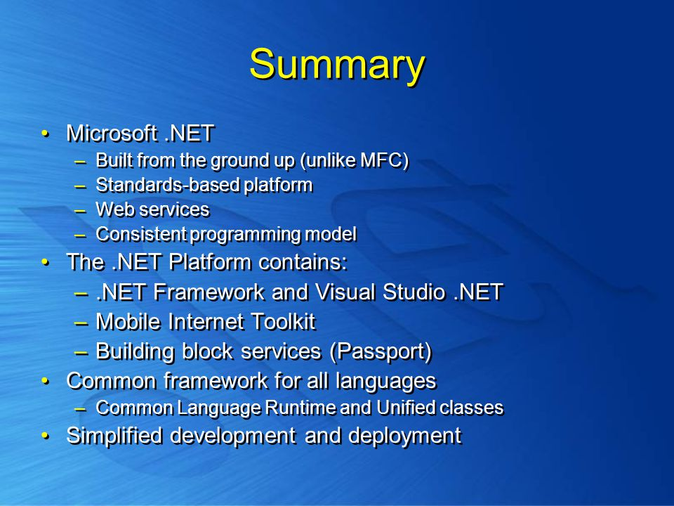 Summary Microsoft.NET –Built from the ground up (unlike MFC) –Standards-based platform –Web services –Consistent programming model The.NET Platform contains: –.NET Framework and Visual Studio.NET –Mobile Internet Toolkit –Building block services (Passport) Common framework for all languages –Common Language Runtime and Unified classes Simplified development and deployment Microsoft.NET –Built from the ground up (unlike MFC) –Standards-based platform –Web services –Consistent programming model The.NET Platform contains: –.NET Framework and Visual Studio.NET –Mobile Internet Toolkit –Building block services (Passport) Common framework for all languages –Common Language Runtime and Unified classes Simplified development and deployment